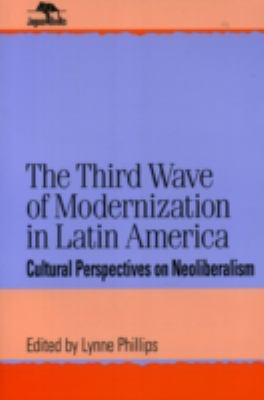 The Third Wave of Modernization in Latin America Cultural Perspectives on Neoliberalism (Jaguar Books on Latin America 16)