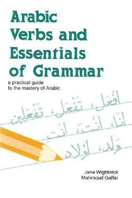 Arabic Verbs and Essentials of Grammar A Practical Guide to the Mastery of Arabic