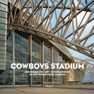 Cowboys Stadium : Architecture, Art, Entertainment in the Twenty-First Century