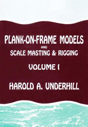 Plank-On-Frame Models and Scale Masting and Rigging, Vol. 1: Scale Hull Construction