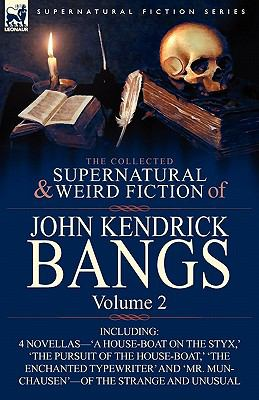 Collected Supernatural and Weird Fiction of John Kendrick Bangs : Volume 2-Including 'A House-Boat on the Styx,' and Three Other Novellas of the St