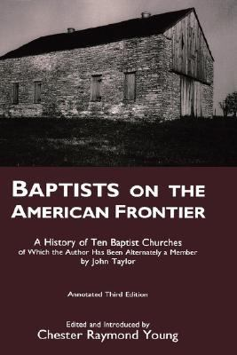 Baptists on the American Frontier A History of Ten Baptist Churches of Which the Author Has Been Alternately a Member