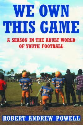 We Own This Game A Season in the Adult World of Youth Football