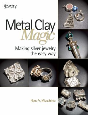 Metal Clay Magic Making Silver Jewelry the Easy Way