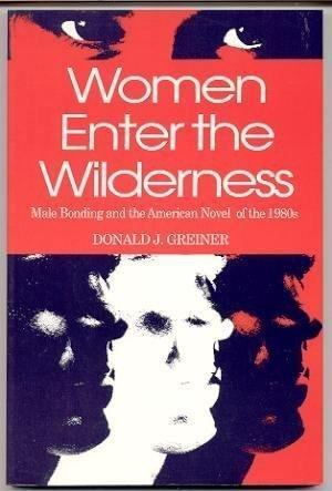 Women Enter the Wilderness: Male Bonding and the American Novel of the 1980's