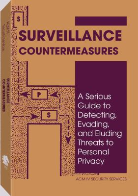 Surveillance Countermeasures A Serious Guide to Detecting, Evading, and Eluding Threats to Personal Privacy