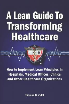 Lean Guide to Transforming Healthcare How to Implement Lean Principles in Hospitals, Medical Offices, Clinics, And Other Healthcare Organizations
