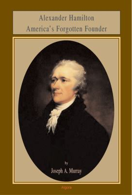 Alexander Hamilton: America's Forgotten Founder