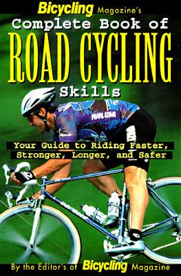 Bicycling Magazine's Complete Book of Road Cycling Skills Your Guide to Riding Faster, Stronger, Longer, and Safer