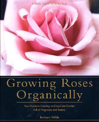 Growing Roses Organically Your Guide to Creating an Easy-Care Garden Full of Fragrance and Beauty