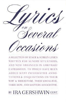 Lyrics on Several Occasions A Selection of Stage & Screen Lyrics Written for Sundry Situations, and Now Arranged in Arbitrary Categories  To Which May Have Been Added Many infor