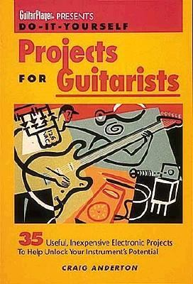 Do-It-Yourself Projects for Guitarists 35 Useful, Inexpensive Projects That Help You Unlock Your Instrument's Potential