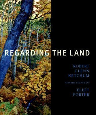 Regarding the Land Robert Glenn Ketchum And the Legacy of Eliot Porter