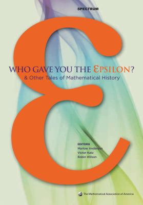 Who Gave You the Epsilon? & Other Tales of Mathematical History