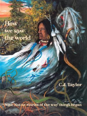 How We Saw the World Nine Native Stories of the Way Things Began