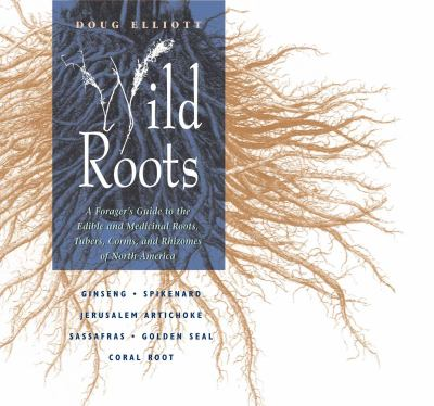 Wild Roots A Forager's Guide to the Edible and Medicinal Roots, Tubers, Corms, and Rhizomes of North America