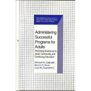 Administering Successful Programs for Adults: Promoting Excellence in Adult, Community, and Continuing Education (Professional Practices in Adult Education and Human Resource Development Series)