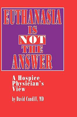 Euthanasia Is Not the Answer A Hospice Physician's View