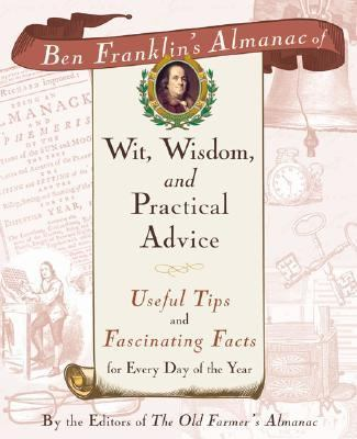 Ben Franklin's Almanac of Wit, Wisdom and Practical Advice Useful Tips and Fascinating Facts for Every Day of the Year