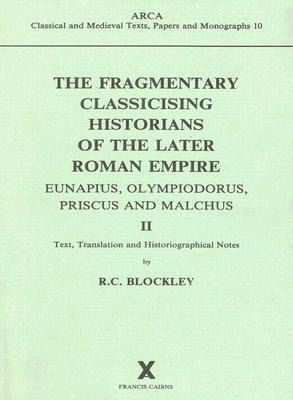 Fragmentary Classicising Historians of the Later Roman Empire II Eunapius, Olympiodorus, Priscus and Malchus