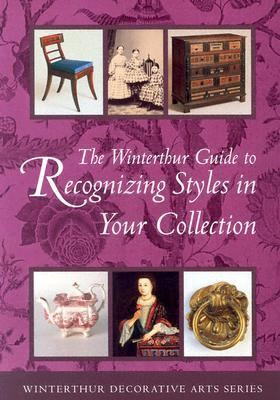 Winterthur Guide to Recognizing Styles American Decorative Arts from the 17th Through 19th Centuries