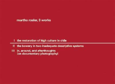 Martha Rossler:3 Works the Restoration of High Culture/ the Bowery in Two Inadequate Descriptive Systems/ In, Around, And Afterthoughts on Documentary Photography