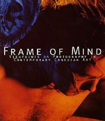 Frame of Mind Viewpoints on Photography in Contemporary Canadian Art