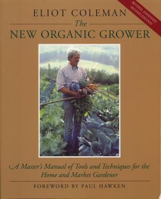 The New Organic Grower: A Master's Manual of Tools and Techniques for the Home and Market Gardener, 2nd Edition (A Gardener's Supply Book)