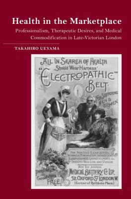 Health in the Marketplace : Professionalism, Therapeutic Desires, and Medical Commodification in Late-Victorian London