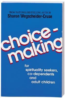 Choicemaking For Co-Dependents, Adult Children and Spirituality Seekers