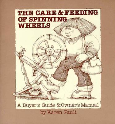 The Care and Feeding of Spinning Wheels: A Buyer's Guide and Owner's Manual - Karen Pauli - Paperback