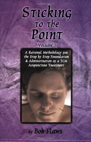 Sticking to the Point: A Rational Methodology for the Step By Step Formulation and Administration of a TCM Acupuncture Treatment (vol. 1)