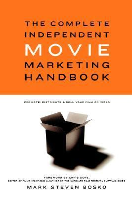 Complete Independent Movie Marketing Handbook Promote, Distribute, and Sell Your Film or Video