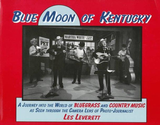 Blue Moon of Kentucky: A Journey into the World of Bluegrass and Country Music As Seen Through the Camera Lens of Photo-Journalist Les Leverett