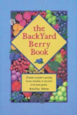 Backyard Berry Book A Hands-On Guide to Growing Berries, Brambles, and Vine Fruit in the Home Garden