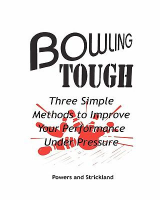 Bowling Tough Three Simple Methods to Improve Your Performance Under Pressure