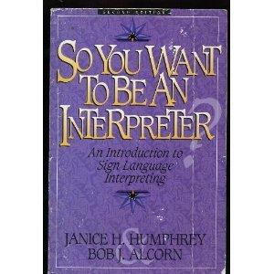 So You Want to Be an Interpreter: An Introduction to Sign Language Interpreting