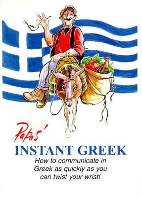 Papas' Instant Greek: How to Communicate in Greek as Quickly as You Can Twist Your Wrist!