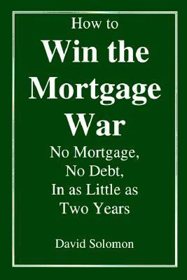How to Win the Mortgage War: No Mortgage, No Debt, in as Little as Two Years