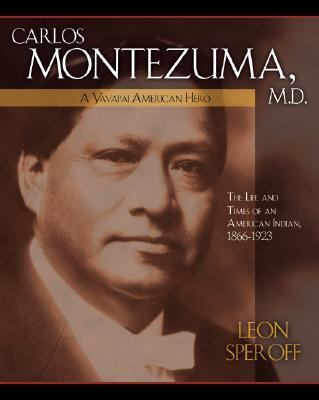 Carlos Montezuma, M.D., a Yavapai American Hero The Life and Times of an American Indian, 1866-1923
