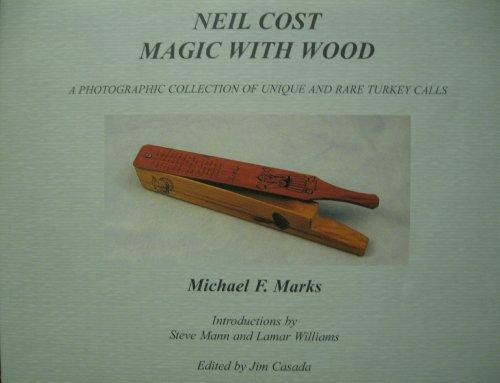 Neil Cost: Magic with Wood: A Photographic Collection of Unique and Rare Turkey Calls