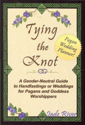 Tying the Knot A Gender-neutral Gt Handfastings or Weddings for Pagans And Goddess Worshippers
