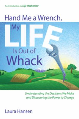 Hand Me a Wrench, My Life Is Out of Whack: Understanding the Decisions We Make and Discovering the Power to Change
