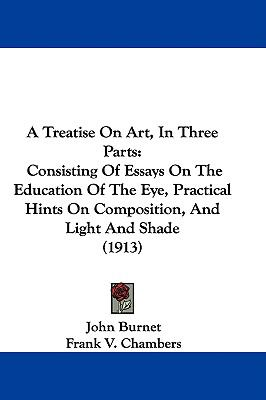 A Treatise on Art, in Three Parts: Consisting of Essays on the Education of the Eye, Practical Hints on Composition, and Light and Shade (1913)