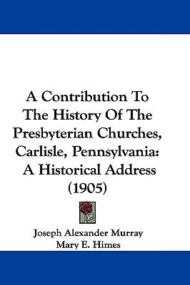 A Contribution To The History Of The Presbyterian Churches, Carlisle, Pennsylvania: A Historical Address (1905)