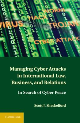 Managing Cyber Attacks in International Law, Business, and Relations : In Search of Cyber Peace