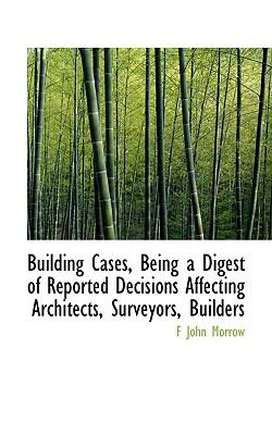 Building Cases, Being a Digest of Reported Decisions Affecting Architects, Surveyors, Builders