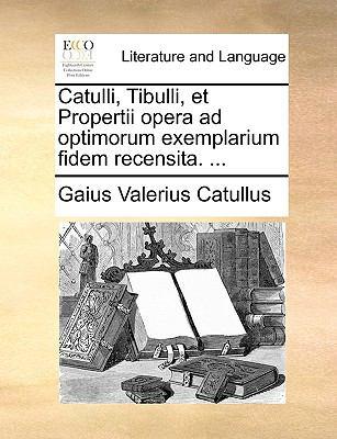 Catulli, Tibulli, et Propertii Opera Ad Optimorum Exemplarium Fidem Recensita