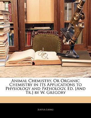Animal Chemistry, Or Organic Chemistry in Its Applications to Physiology and Pathology, Ed. [And Tr.] by W. Gregory