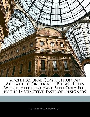 Architectural Composition: An Attempt to Order and Phrase Ideas Which Hitherto Have Been Only Felt by the Instinctive Taste of Designers
